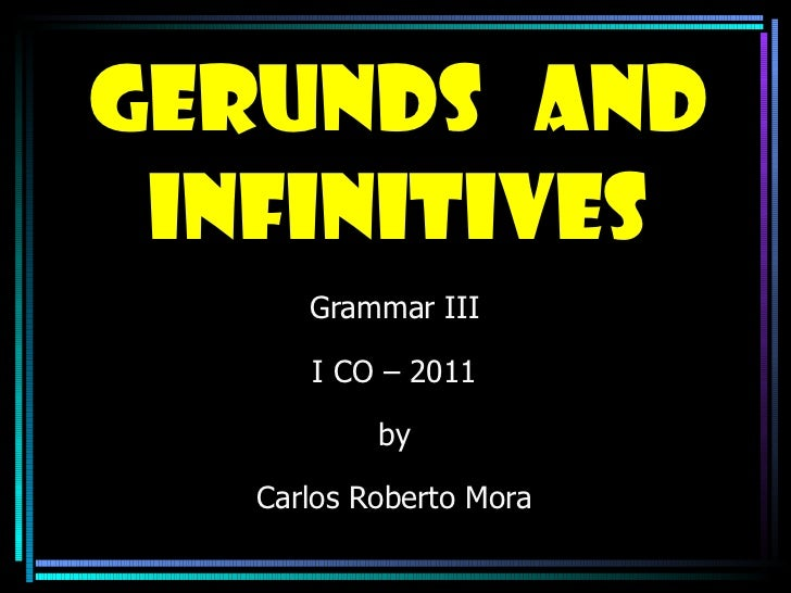 Gerunds  and infinitives Grammar III I CO – 2011 by Carlos Roberto Mora