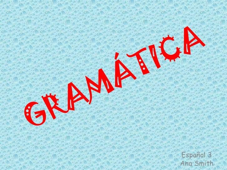 GRAMÁTICA<br />Español 3<br />Ana Smith<br />