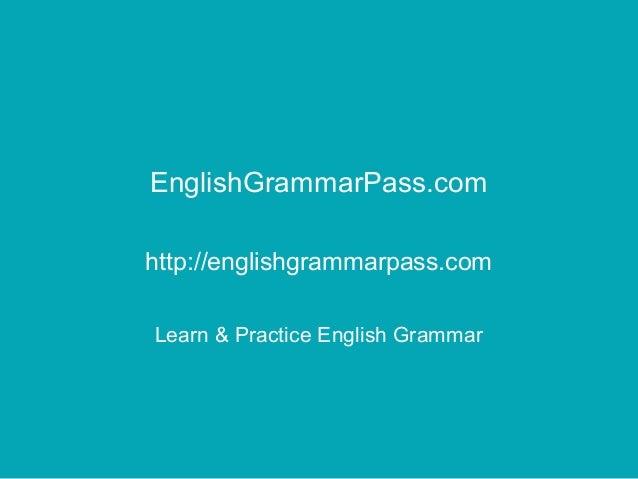 EnglishGrammarPass.com http://englishgrammarpass.com Learn & Practice English Grammar