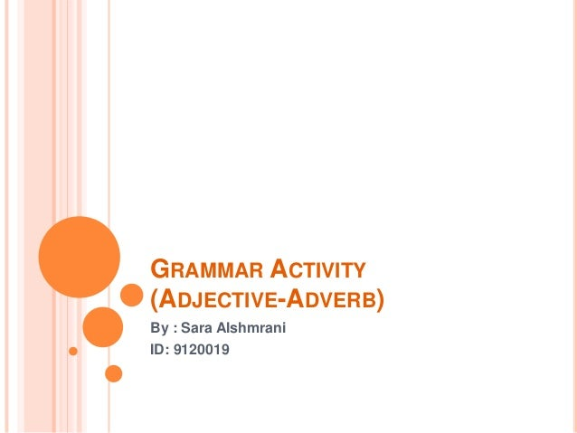 GRAMMAR ACTIVITY (ADJECTIVE-ADVERB) By : Sara Alshmrani ID: 9120019