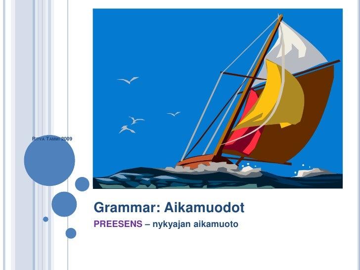 RITVA TAMMI 2009                   Grammar: Aikamuodot                   PREESENS – nykyajan aikamuoto