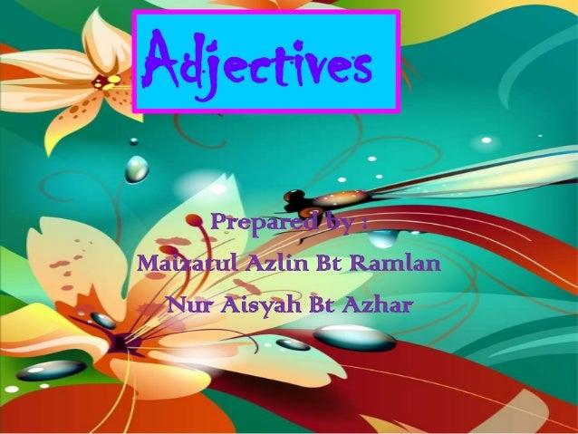 Adjectives      Prepared by :Maizatul Azlin Bt Ramlan Nur Aisyah Bt Azhar
