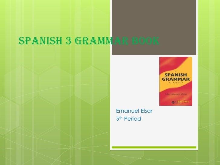 Spanish 3 Grammar Book<br />Emanuel Elsar<br />5th Period<br />