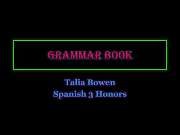 Grammar Book <br />Talia Bowen <br />Spanish 3 Honors<br />