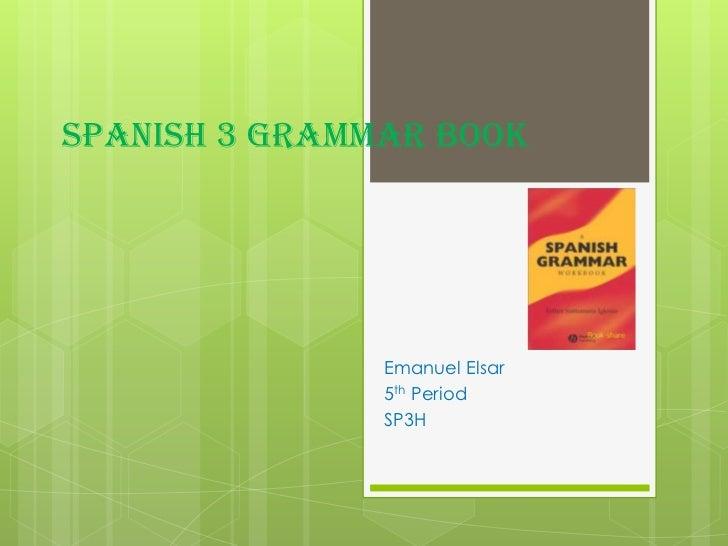 Spanish 3 Grammar Book<br />Emanuel Elsar<br />5th Period<br />SP3H<br />