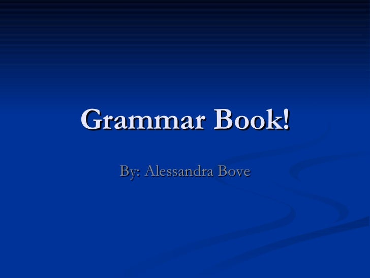 Grammar Book! By: Alessandra Bove