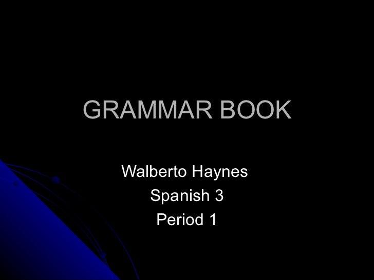 GRAMMAR BOOK Walberto Haynes  Spanish 3 Period 1