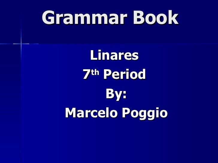 Grammar Book Linares  7 th  Period  By: Marcelo Poggio