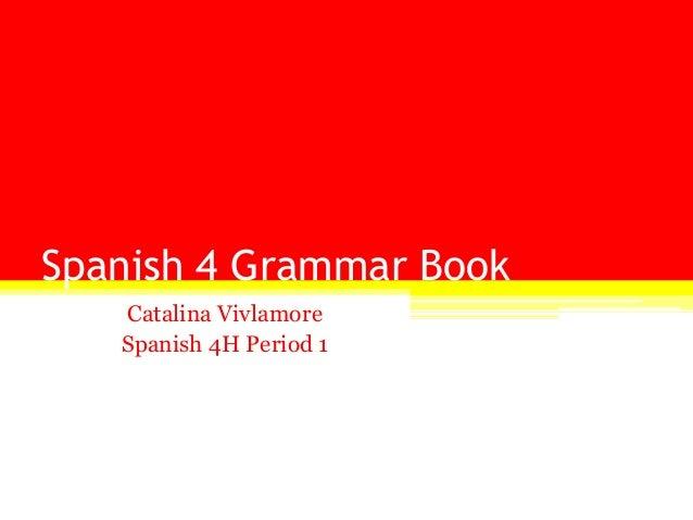 Spanish 4 Grammar Book   Catalina Vivlamore   Spanish 4H Period 1