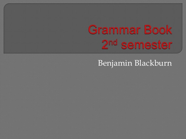 Grammar Book2nd semester<br />Benjamin Blackburn<br />