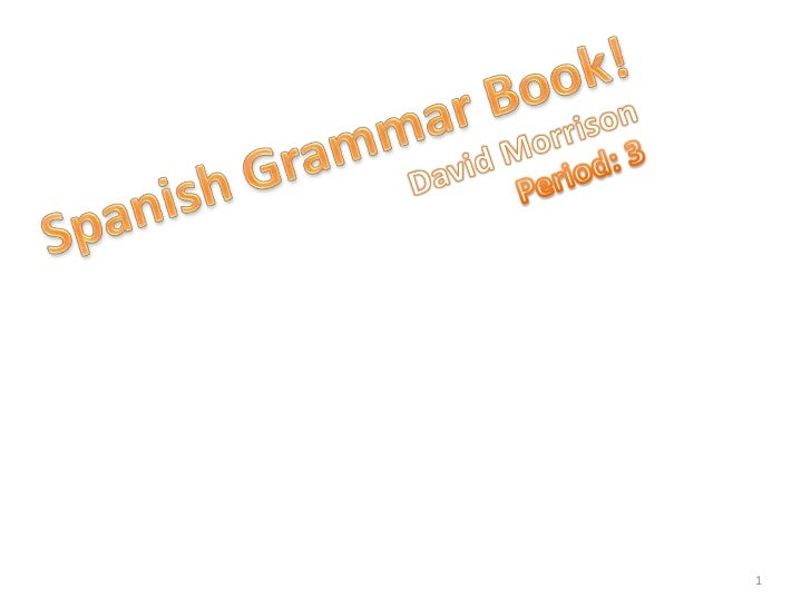 Spanish Grammar Book!<br />David Morrison<br />Period: 3<br />1<br />