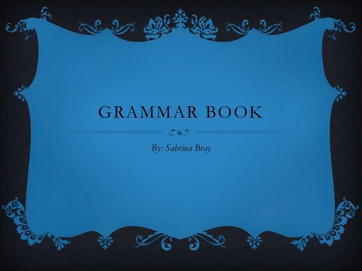GRAMMAR BOOK   By: Sabrina Bray