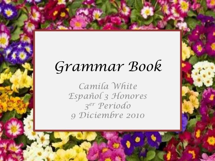 Camila White<br />Español 3 Honores<br />3erPeriodo<br />9 Diciembre 2010<br />Grammar Book<br />