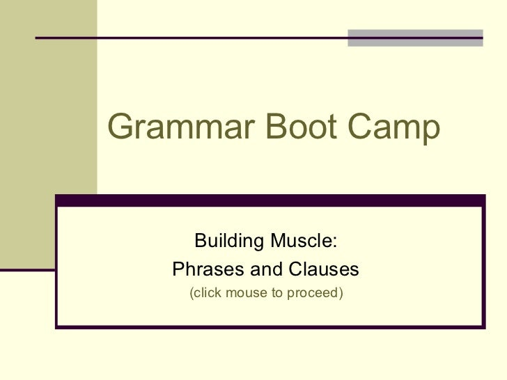 Grammar Boot Camp     Building Muscle:   Phrases and Clauses    (click mouse to proceed)