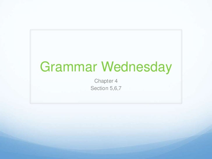 Grammar Wednesday       Chapter 4      Section 5,6,7