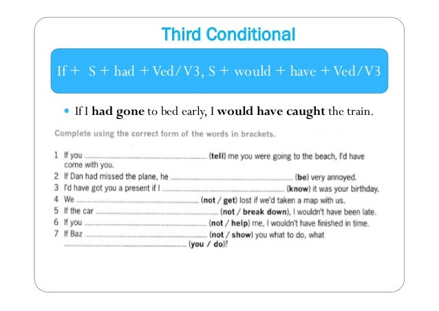 Third Conditional  If + S + had + Ved/V3, S + would + have + Ved/V3   If I had gone to bed early, I would have caught the...