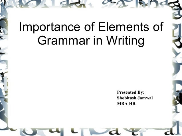 Importance of Elements of Grammar in Writing Presented By: Shobitash Jamwal MBA HR