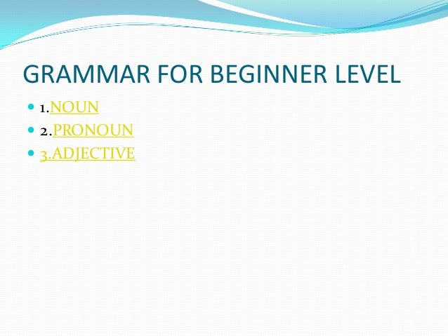 GRAMMAR FOR BEGINNER LEVEL  1.NOUN  2.PRONOUN  3.ADJECTIVE