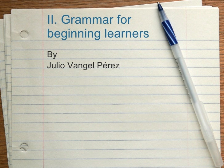 II. Grammar for beginning learners By Julio Vangel Pérez