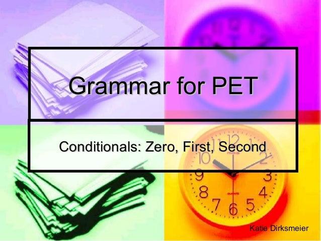 Grammar for PETGrammar for PET Conditionals: Zero, First, SecondConditionals: Zero, First, Second Katie Dirksmeier