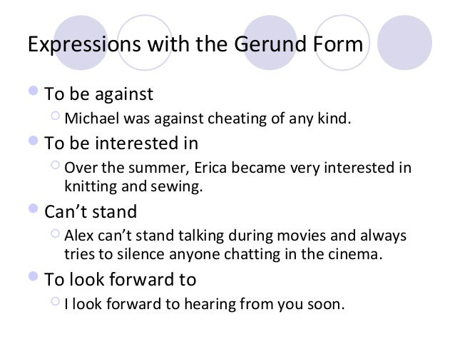 Expressions with the Gerund Form  To be against  Michael  was against cheating of any kind.   To be interested in  Ove...