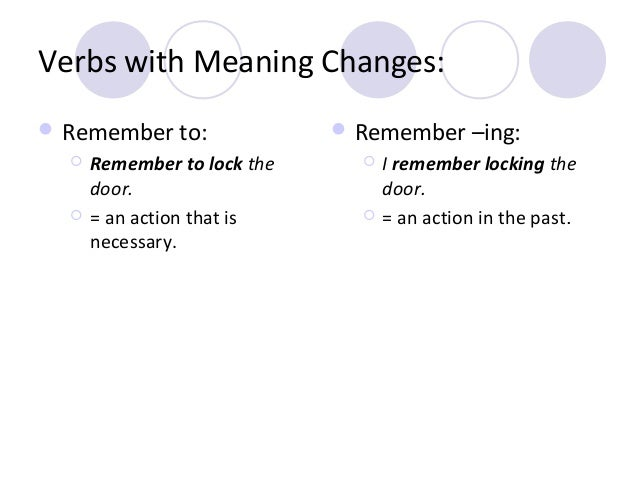 Verbs with Meaning Changes:  Remember to:     Remember to lock the door. = an action that is necessary.   Remember –in...
