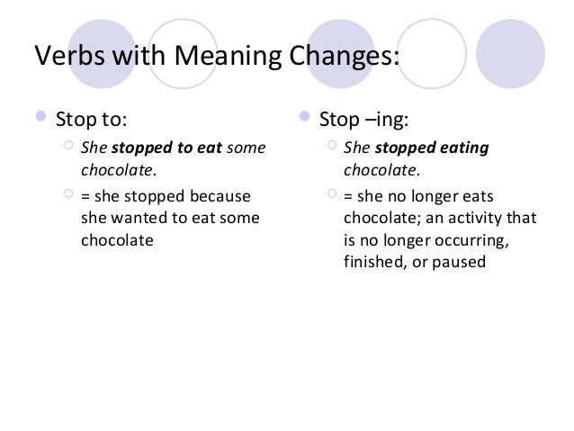 Verbs with Meaning Changes:  Stop to:     She stopped to eat some chocolate. = she stopped because she wanted to eat so...