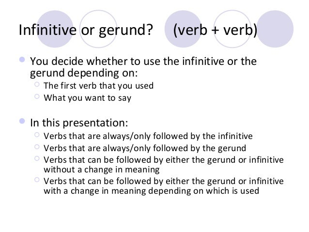 Infinitive or gerund?  (verb + verb)   You decide whether to use the infinitive or the  gerund depending on:    The fir...