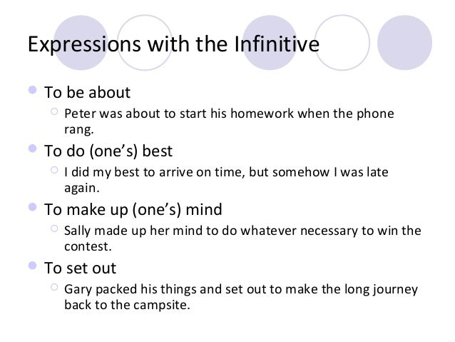 Expressions with the Infinitive  To be about   Peter was about to start his homework when the phone rang.   To do (one'...