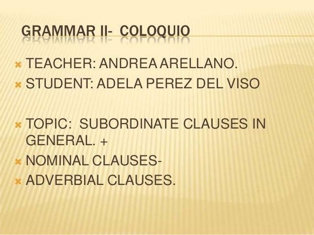 GRAMMAR II- COLOQUIO TEACHER: ANDREA ARELLANO.  STUDENT: ADELA PEREZ DEL VISO   TOPIC: SUBORDINATE CLAUSES IN GENERAL. +...