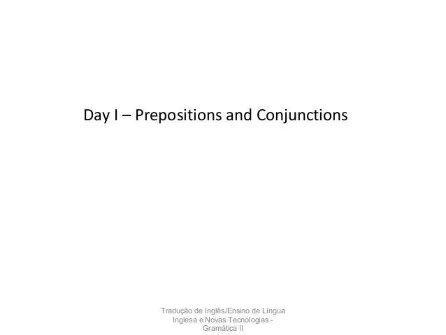 Tradução de Inglês/Ensino de Língua Inglesa e Novas Tecnologias - Gramática II Day I – Prepositions and Conjunctions