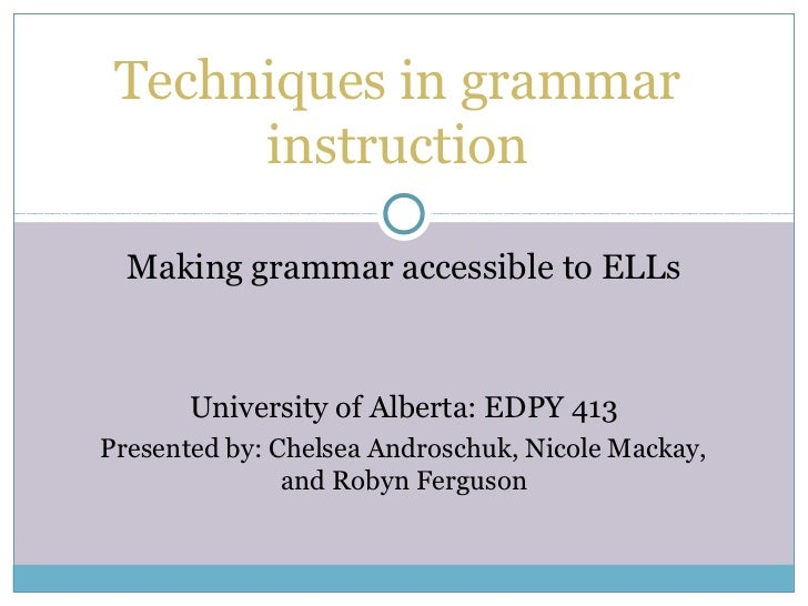 Techniques in grammar      instruction  Making grammar accessible to ELLs       University of Alberta: EDPY 413Presented b...