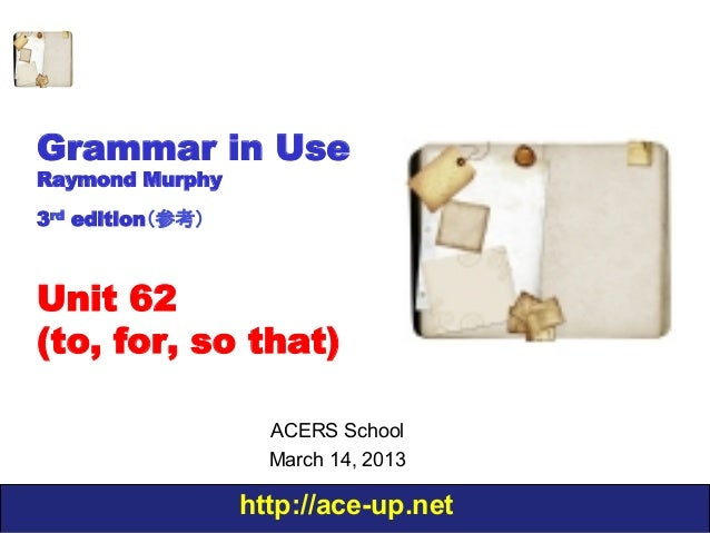 Grammar in UseRaymond Murphy3rd edition(参考)Unit 62(to, for, so that)                    ACERS School                    Ma...