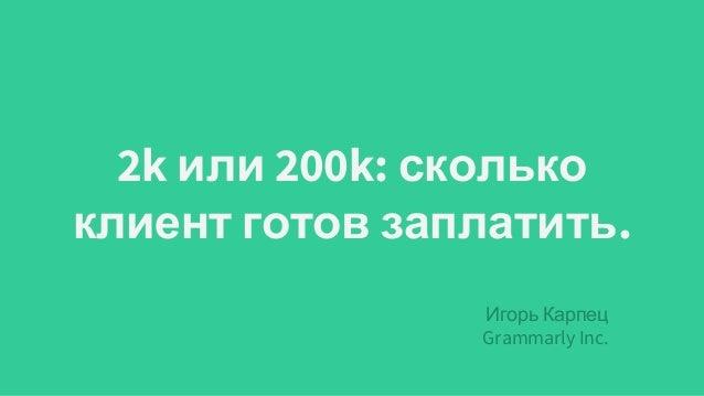 2k или 200k: сколько клиент готов заплатить. Игорь Карпец Grammarly Inc.