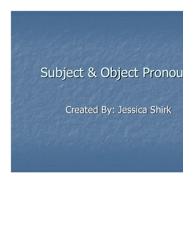Subject & Object Pronouns   Created By: Jessica Shirk