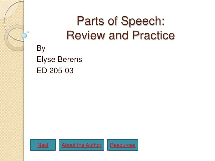 Parts of Speech:         Review and Practice By Elyse Berens ED 205-03     Next   About the Author   Resources