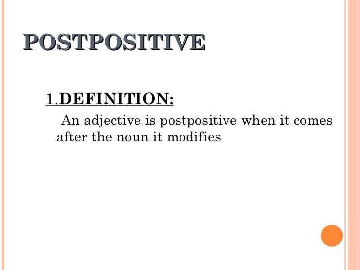 POSTPOSITIVE 1. DEFINITION: An adjective is postpositive when it comes after the noun it modifies
