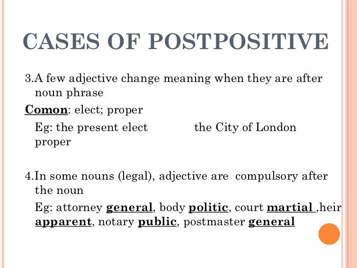 CASES OF POSTPOSITIVE <ul><li>3.A few adjective change meaning when they are after noun phrase </li></ul><ul><li>Comon : e...