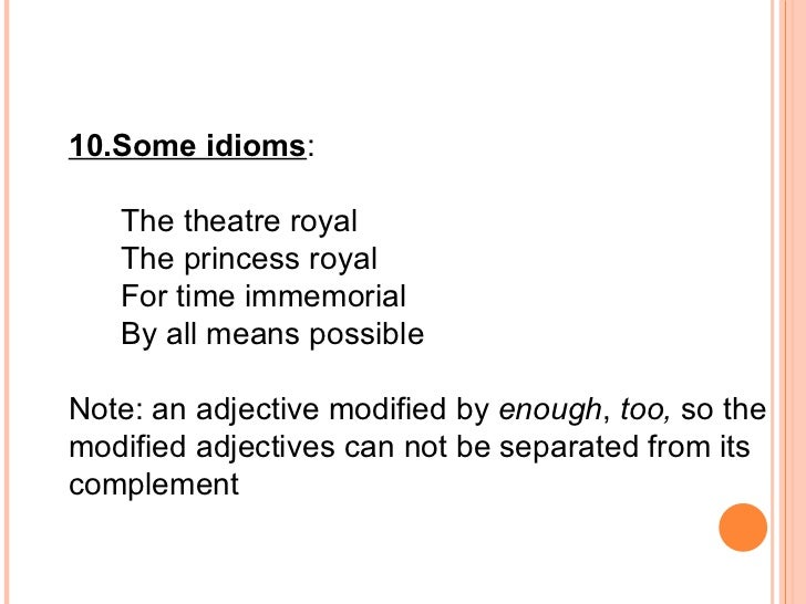 10.Some idioms :  The theatre royal The princess royal For time immemorial By all means possible  Note: an adjective modif...