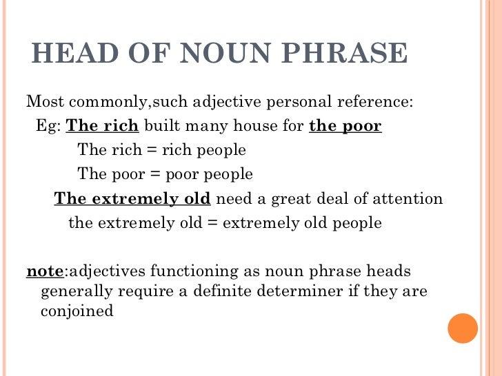 HEAD OF NOUN PHRASE <ul><li>Most commonly,such adjective personal reference: </li></ul><ul><li>Eg:  The rich  built many h...