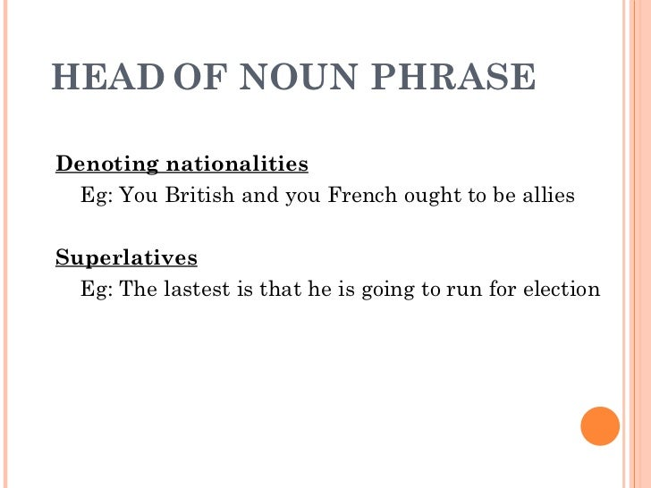 HEAD   OF NOUN PHRASE  Denoting nationalities Eg: You British and you French ought to be allies  Superlatives Eg: The last...