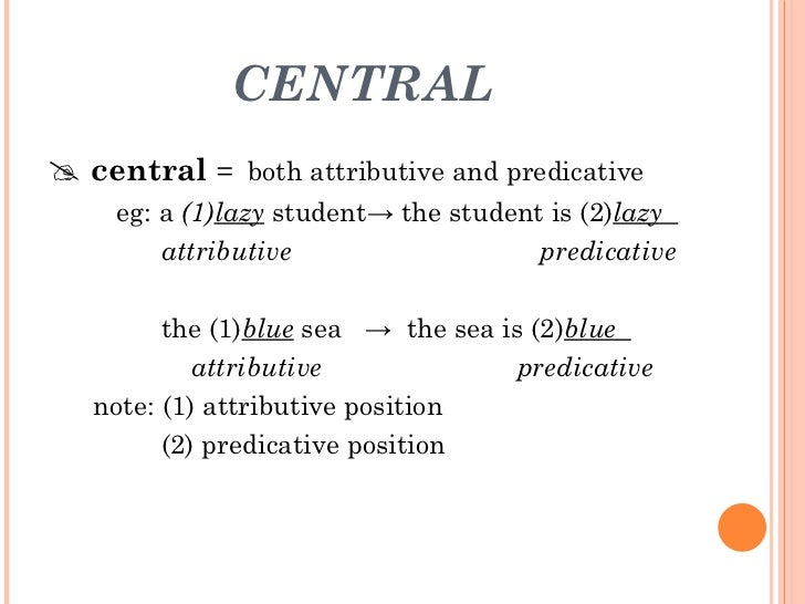 CENTRAL <ul><li>   central  =  both attributive and predicative </li></ul><ul><li>eg: a  (1) lazy   student-> the student...
