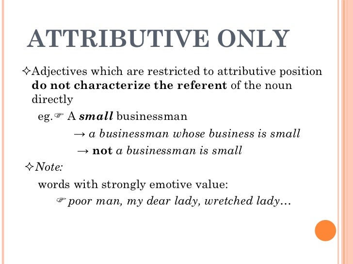 ATTRIBUTIVE ONLY  <ul><li> Adjectives which are restricted to attributive position  do not characterize the referent  of ...