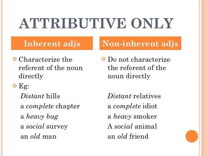 ATTRIBUTIVE ONLY <ul><li>Characterize the referent of the noun directly </li></ul><ul><li>Eg: </li></ul><ul><li>Distant  h...
