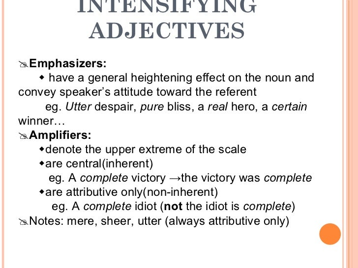 INTENSIFYING ADJECTIVES  Emphasizers:    have a general heightening effect on the noun and convey speaker's attitude tow...