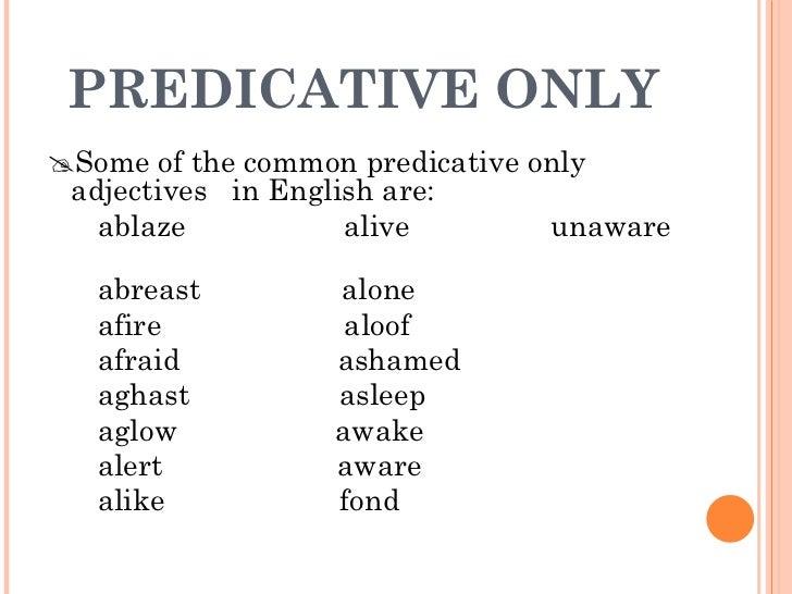 PREDICATIVE ONLY <ul><li> Some of the common predicative only adjectives  in English are:  </li></ul><ul><li>ablaze  aliv...