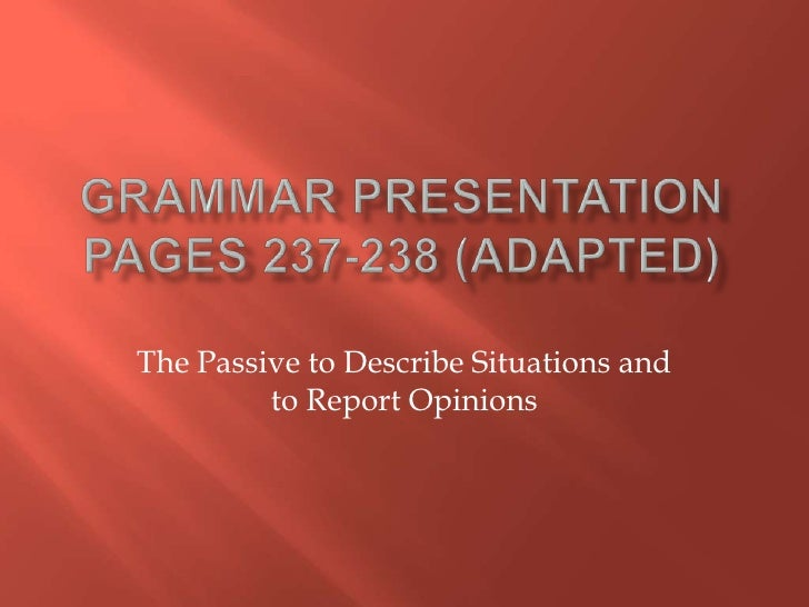 Grammar PresentationPages 237-238 (Adapted)<br />The Passive to Describe Situations and to Report Opinions<br />