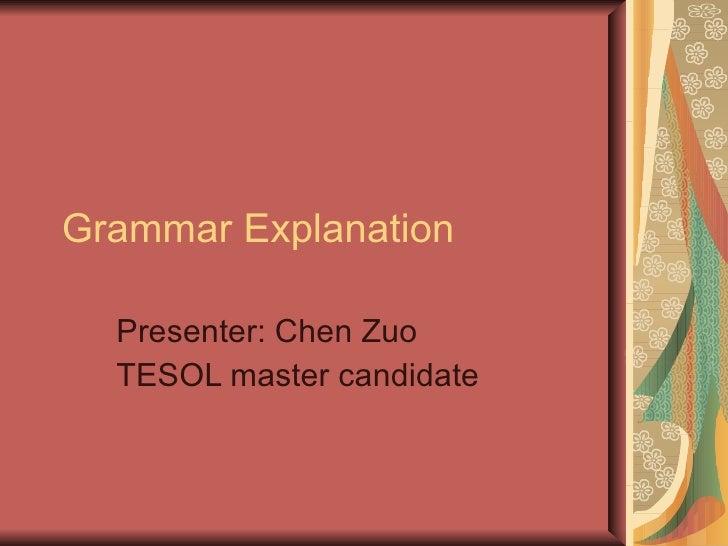 Grammar Explanation Presenter: Chen Zuo TESOL master candidate