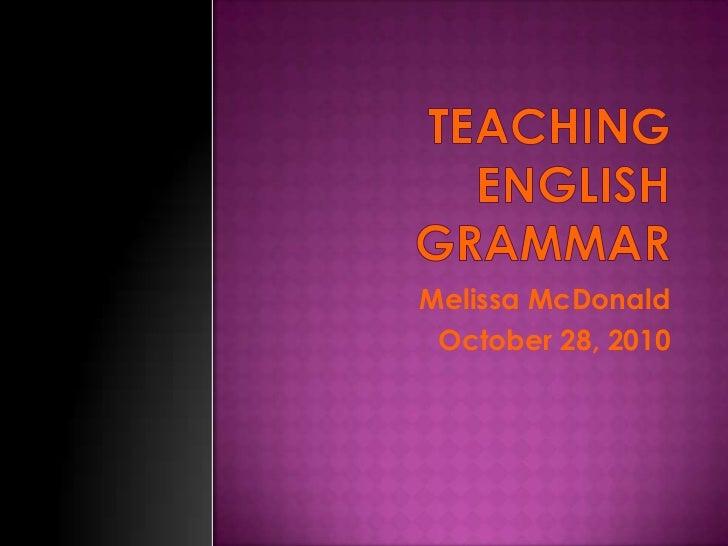 Teaching English Grammar <br />Melissa McDonald <br />October 28, 2010<br />