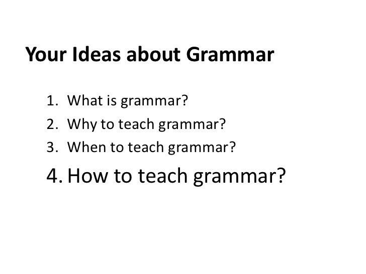 Your Ideas about Grammar  1. What is grammar?  2. Why to teach grammar?  3. When to teach grammar?  4. How to teach grammar?